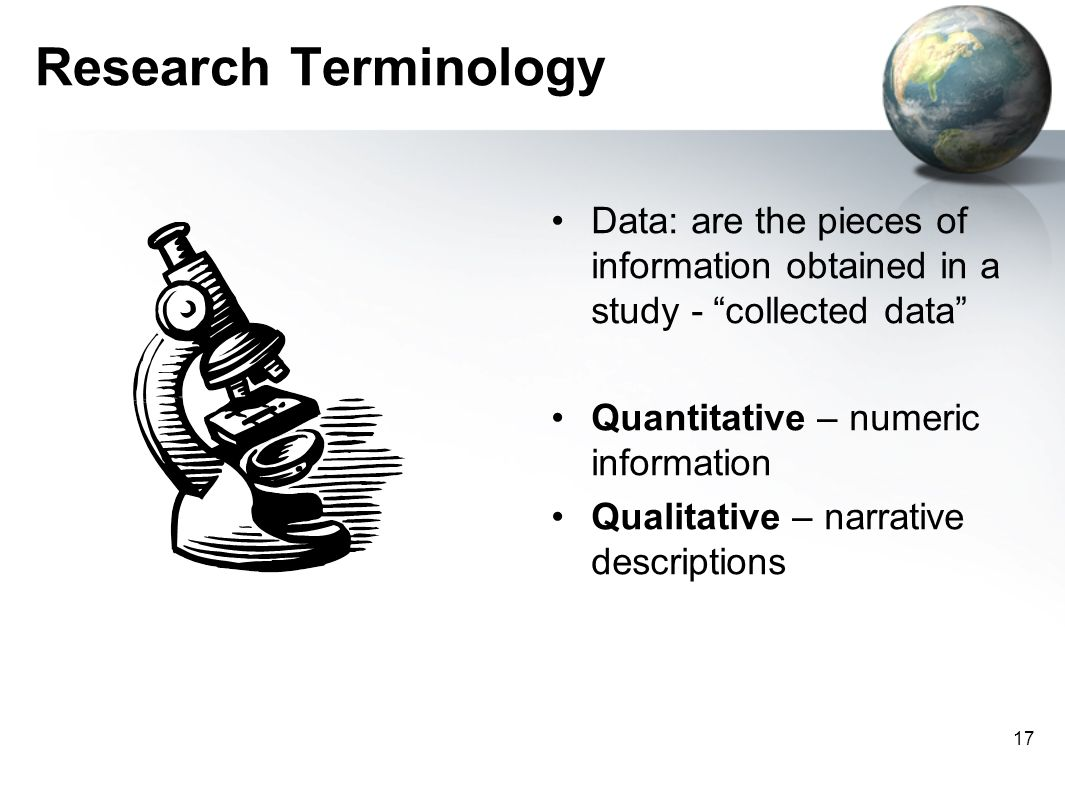 Research Terminology Data: are the pieces of information obtained in a study - collected data Quantitative – numeric information.