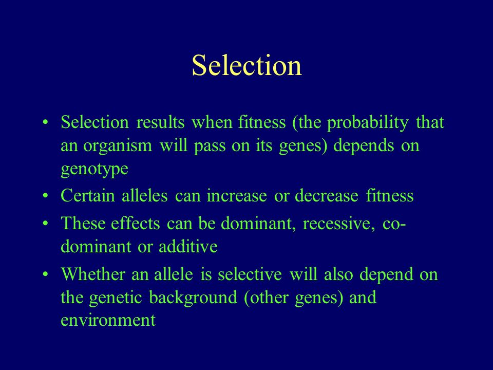 Selection Selection results when fitness (the probability that an organism will pass on its genes) depends on genotype.