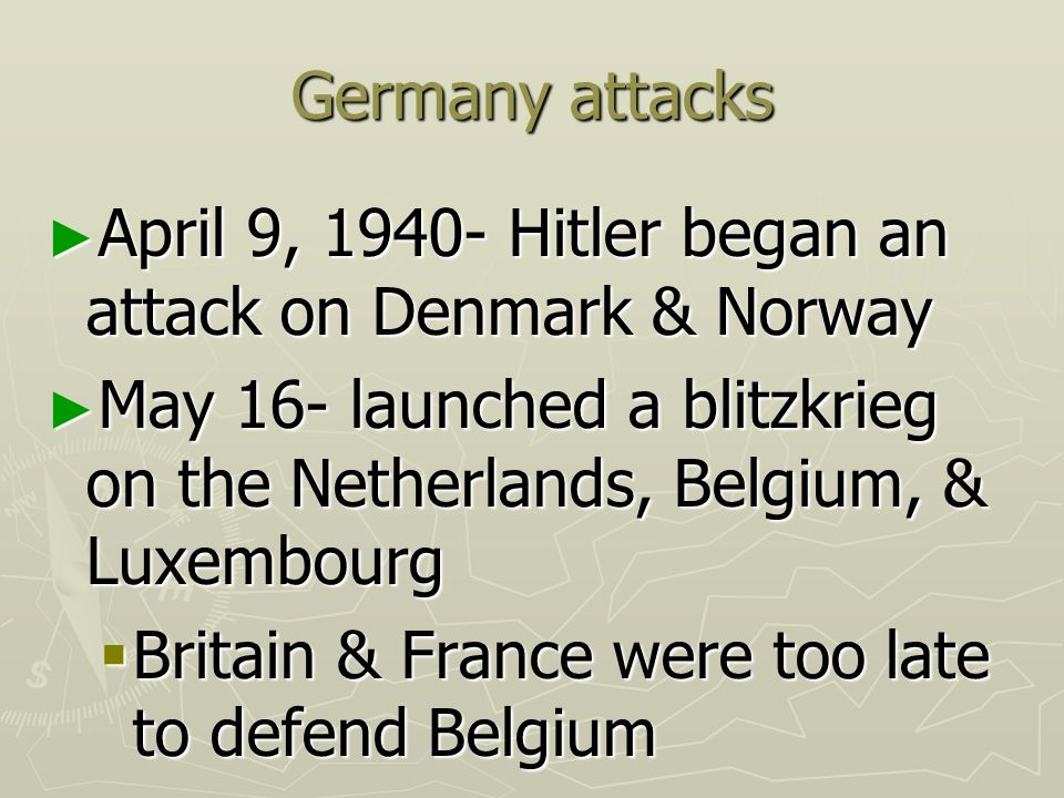 Germany attacks April 9, Hitler began an attack on Denmark & Norway. May 16- launched a blitzkrieg on the Netherlands, Belgium, & Luxembourg.