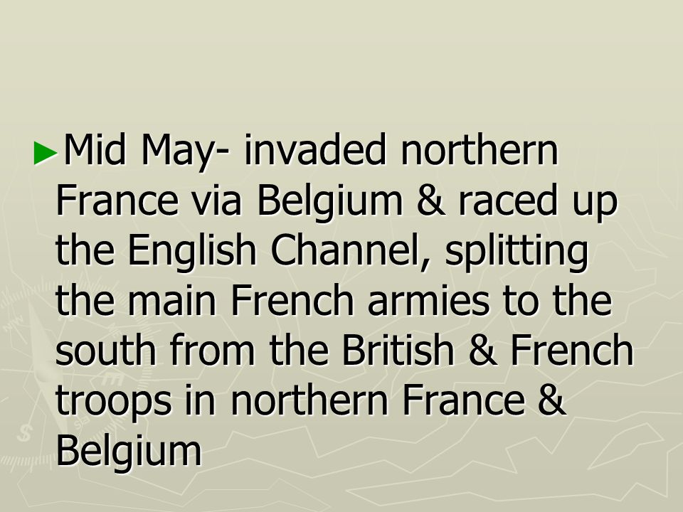Mid May- invaded northern France via Belgium & raced up the English Channel, splitting the main French armies to the south from the British & French troops in northern France & Belgium