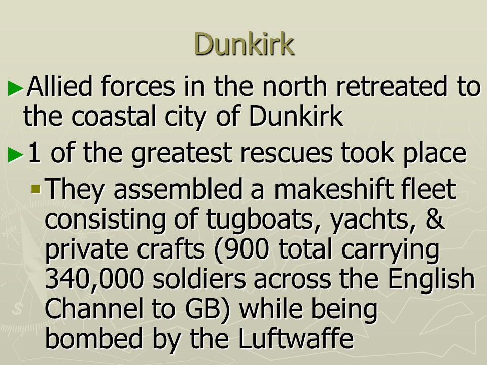 Dunkirk Allied forces in the north retreated to the coastal city of Dunkirk. 1 of the greatest rescues took place.