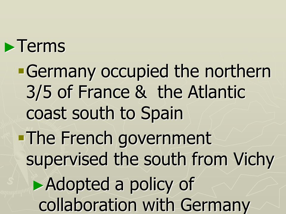 Terms Germany occupied the northern 3/5 of France & the Atlantic coast south to Spain. The French government supervised the south from Vichy.