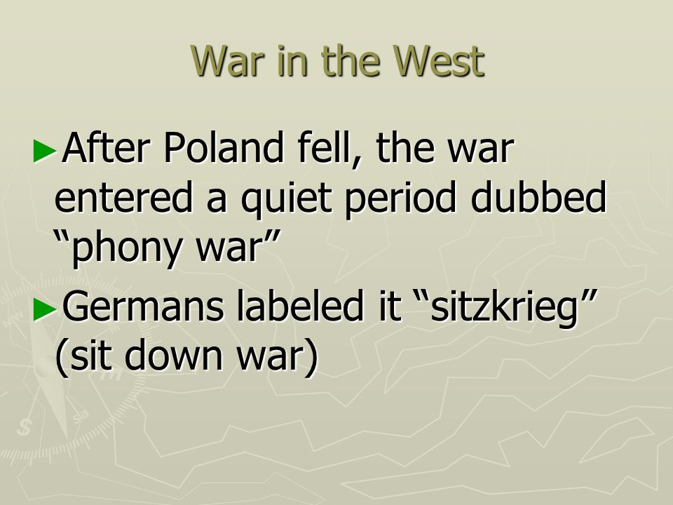 War in the West After Poland fell, the war entered a quiet period dubbed phony war Germans labeled it sitzkrieg (sit down war)