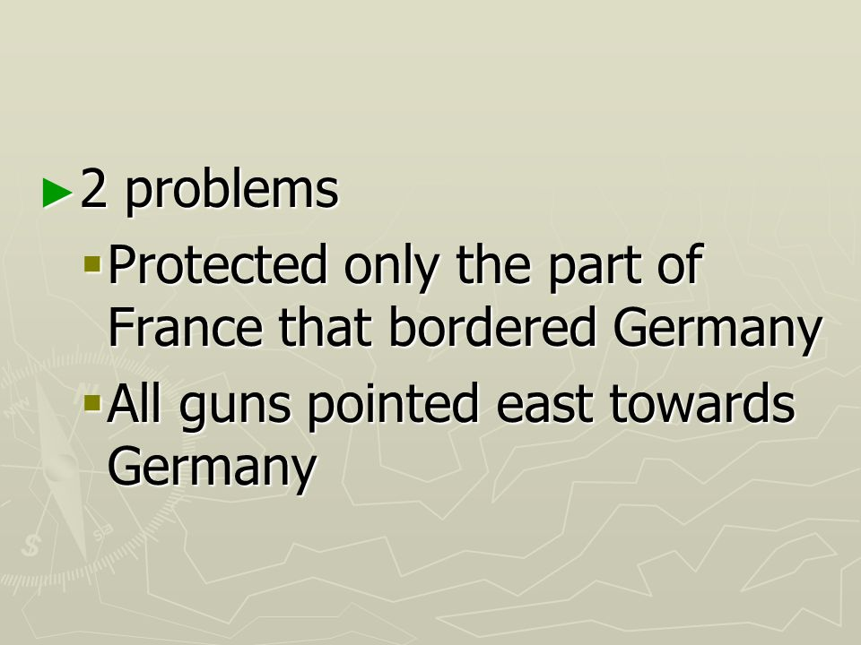 2 problems Protected only the part of France that bordered Germany.