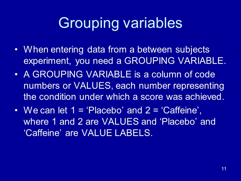 Grouping variables When entering data from a between subjects experiment, you need a GROUPING VARIABLE.