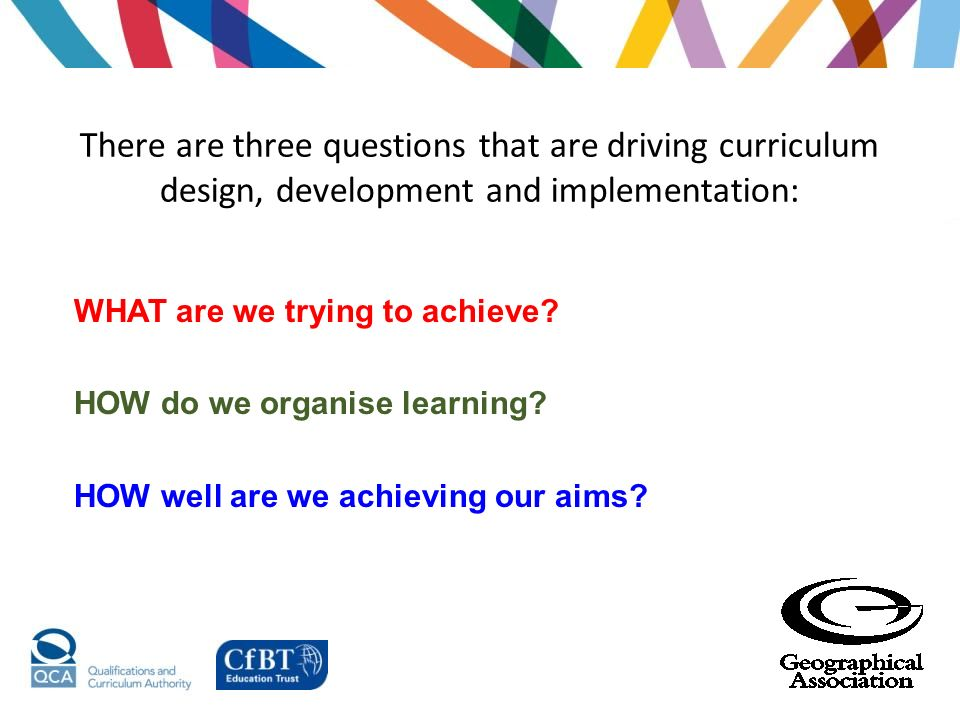 There are three questions that are driving curriculum design, development and implementation: