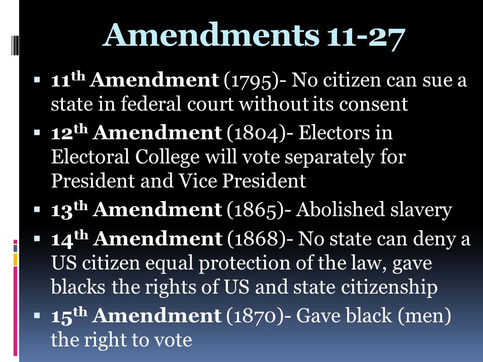 Amendments 11-27 11th Amendment (1795)- No citizen can sue a state in federal court without its consent.