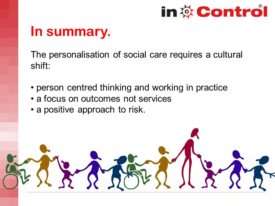 In summary. The personalisation of social care requires a cultural shift: person centred thinking and working in practice.