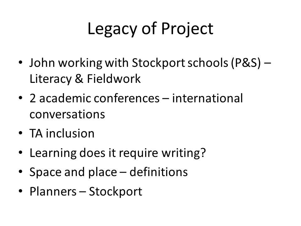 Legacy of Project John working with Stockport schools (P&S) – Literacy & Fieldwork. 2 academic conferences – international conversations.