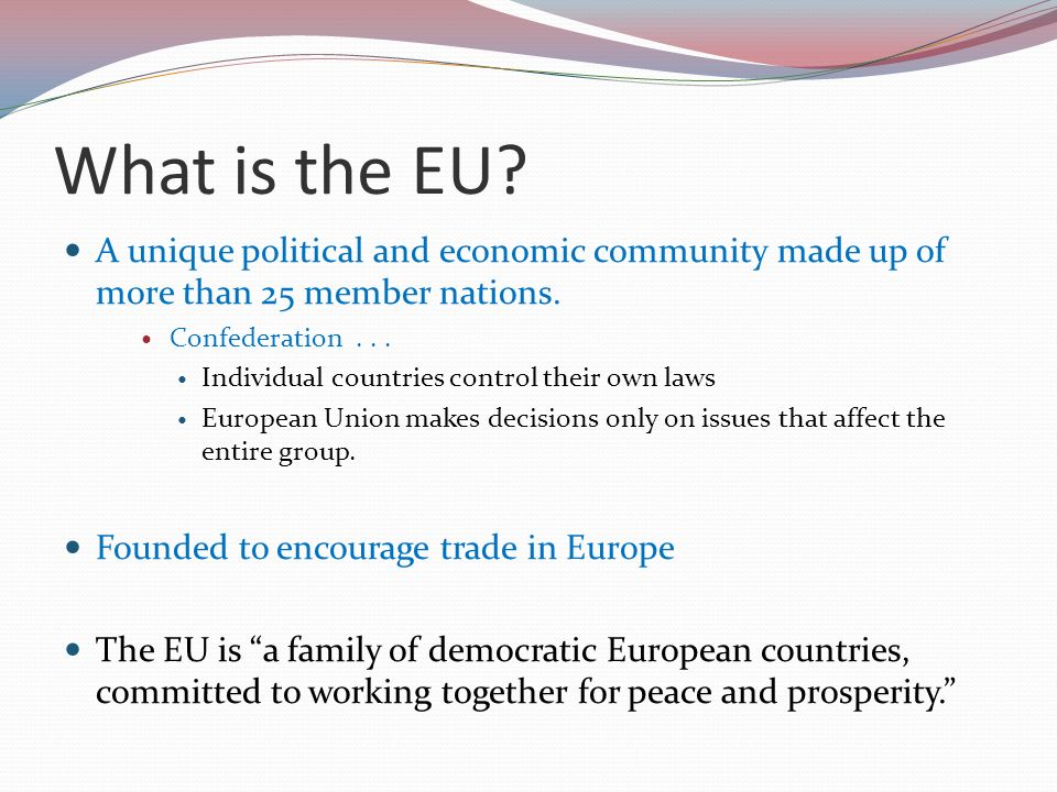 What is the EU A unique political and economic community made up of more than 25 member nations. Confederation