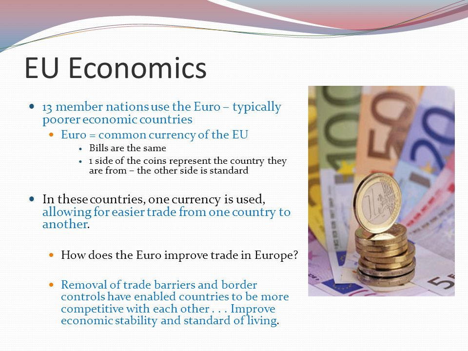 EU Economics 13 member nations use the Euro – typically poorer economic countries. Euro = common currency of the EU.