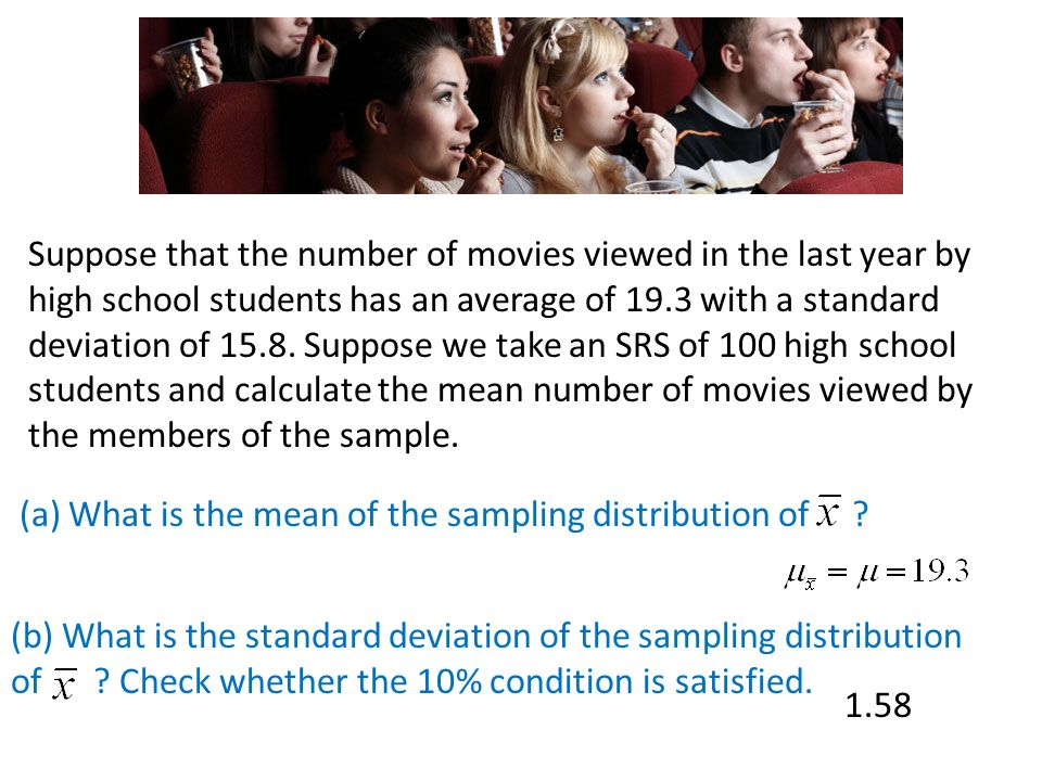 Suppose that the number of movies viewed in the last year by high school students has an average of 19.3 with a standard deviation of Suppose we take an SRS of 100 high school students and calculate the mean number of movies viewed by the members of the sample.