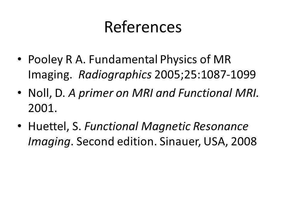 References Pooley R A. Fundamental Physics of MR Imaging. Radiographics 2005;25:1087-1099. Noll, D. A primer on MRI and Functional MRI. 2001.