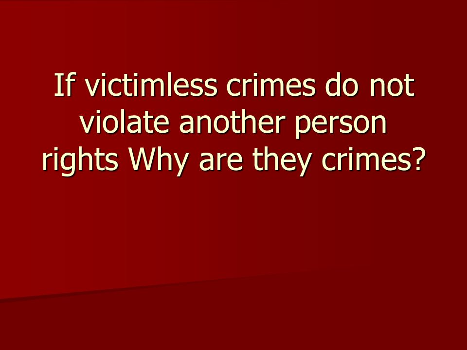 If victimless crimes do not violate another person rights Why are they crimes