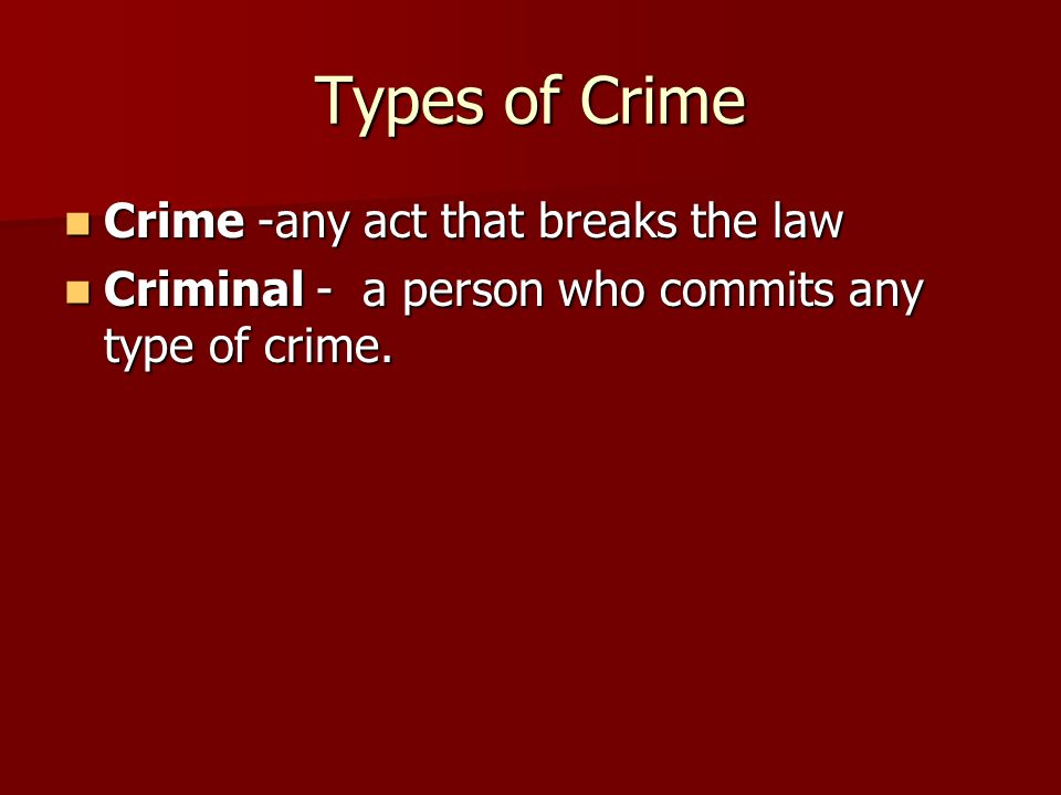 Types of Crime Crime -any act that breaks the law