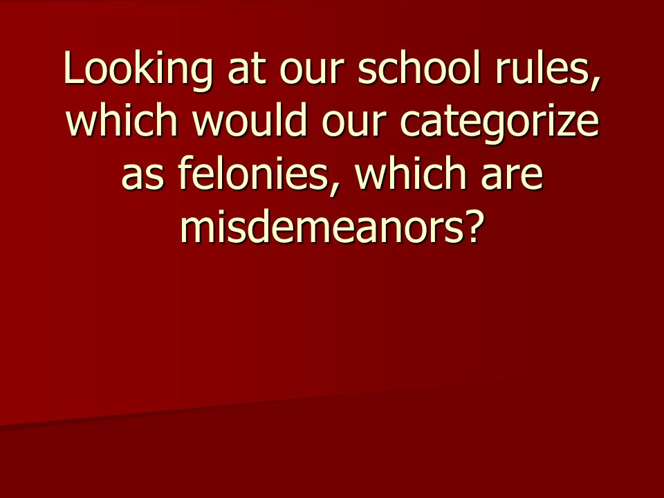 Looking at our school rules, which would our categorize as felonies, which are misdemeanors