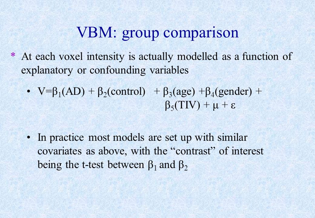 VBM: group comparison At each voxel intensity is actually modelled as a function of explanatory or confounding variables.