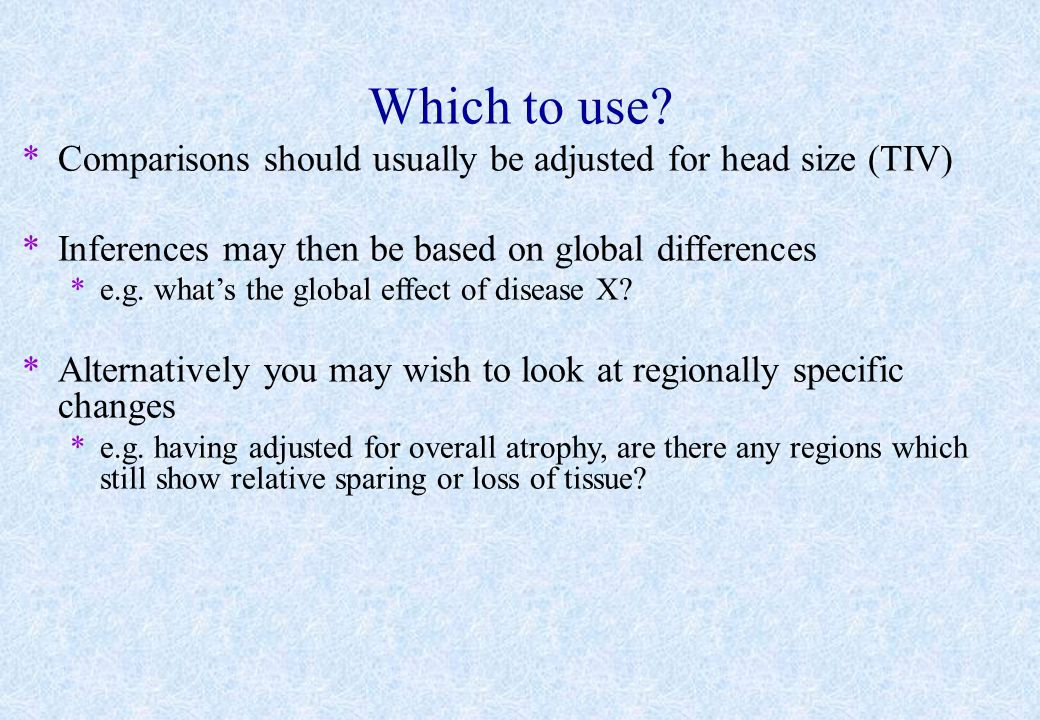 Which to use Comparisons should usually be adjusted for head size (TIV) Inferences may then be based on global differences.