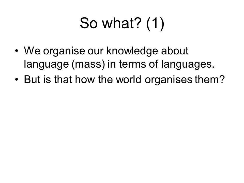 So what. (1) We organise our knowledge about language (mass) in terms of languages.