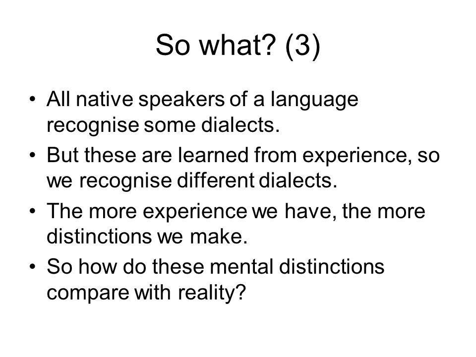 So what (3) All native speakers of a language recognise some dialects. But these are learned from experience, so we recognise different dialects.