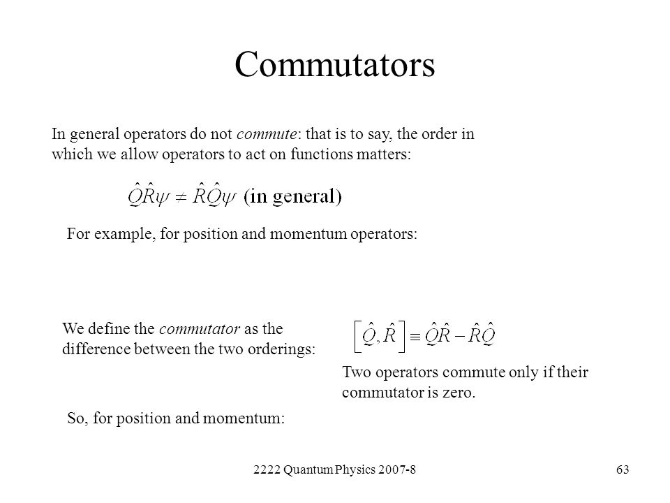 Commutators In general operators do not commute: that is to say, the order in which we allow operators to act on functions matters: