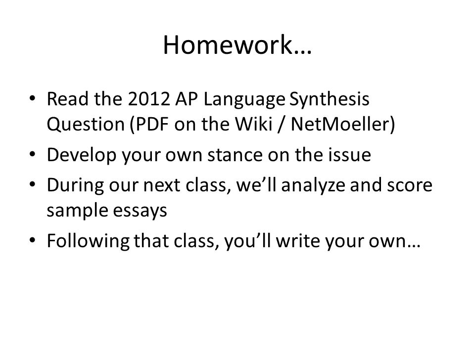Homework… Read the 2012 AP Language Synthesis Question (PDF on the Wiki / NetMoeller) Develop your own stance on the issue.