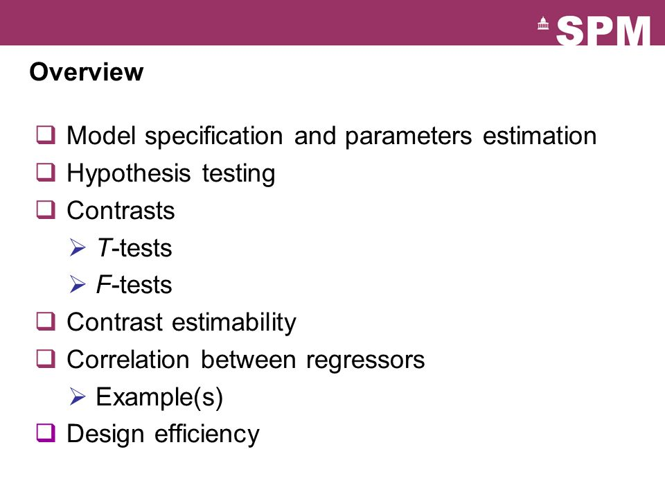 Overview Model specification and parameters estimation. Hypothesis testing. Contrasts. T-tests. F-tests.
