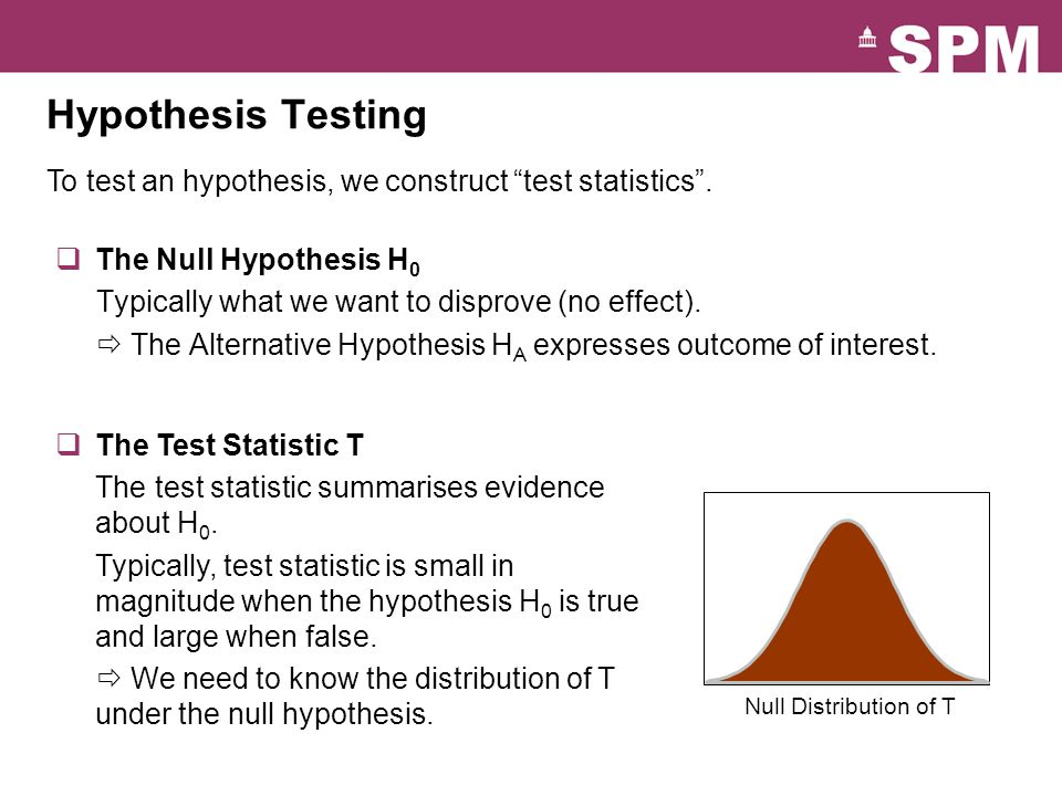 Hypothesis Testing To test an hypothesis, we construct test statistics . The Null Hypothesis H0. Typically what we want to disprove (no effect).