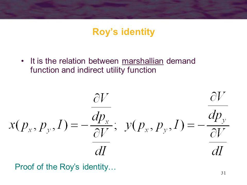 Roy's identity It is the relation between marshallian demand function and indirect utility function.