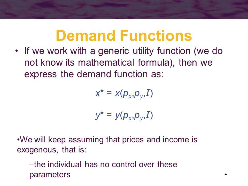 Demand Functions If we work with a generic utility function (we do not know its mathematical formula), then we express the demand function as: