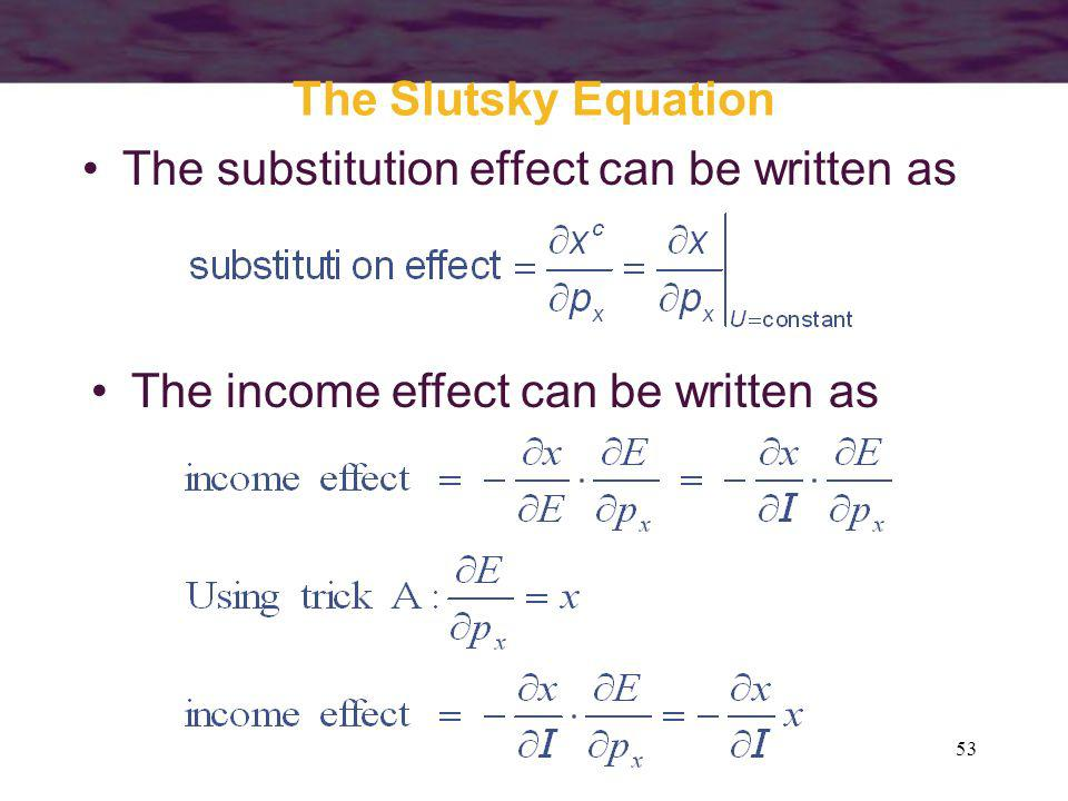 The Slutsky Equation The substitution effect can be written as The income effect can be written as