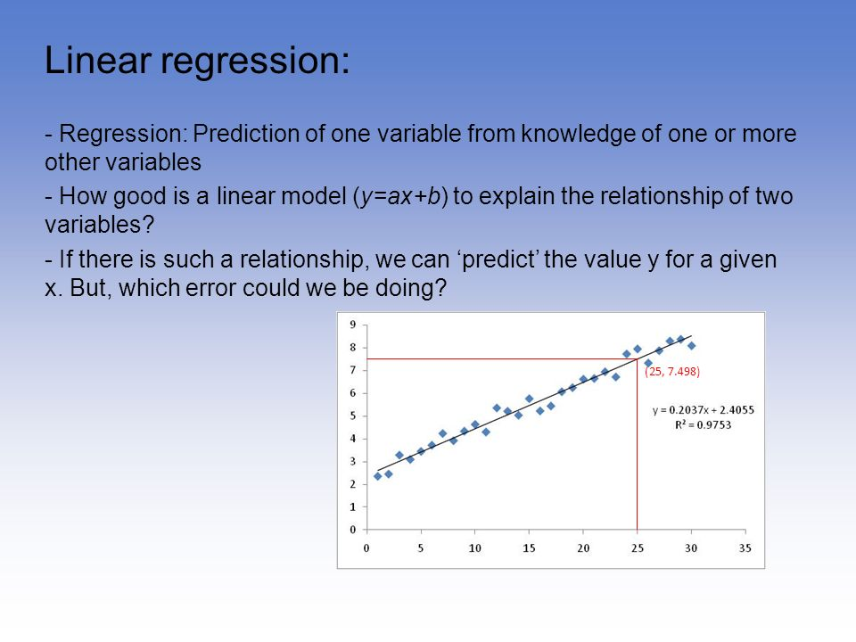 Linear regression: - Regression: Prediction of one variable from knowledge of one or more other variables.