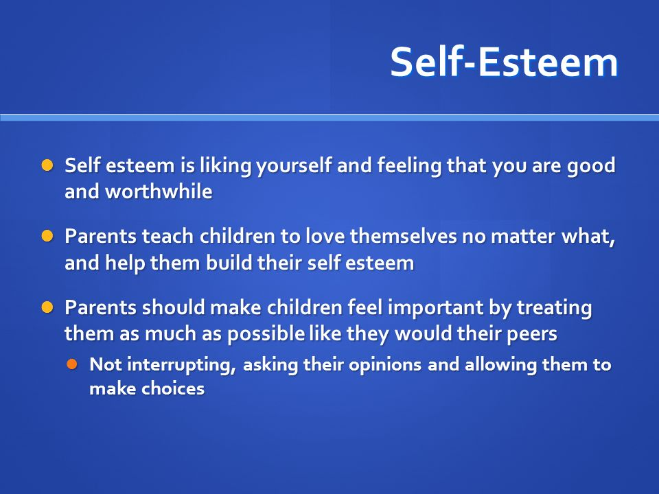 Self-Esteem Self esteem is liking yourself and feeling that you are good and worthwhile.