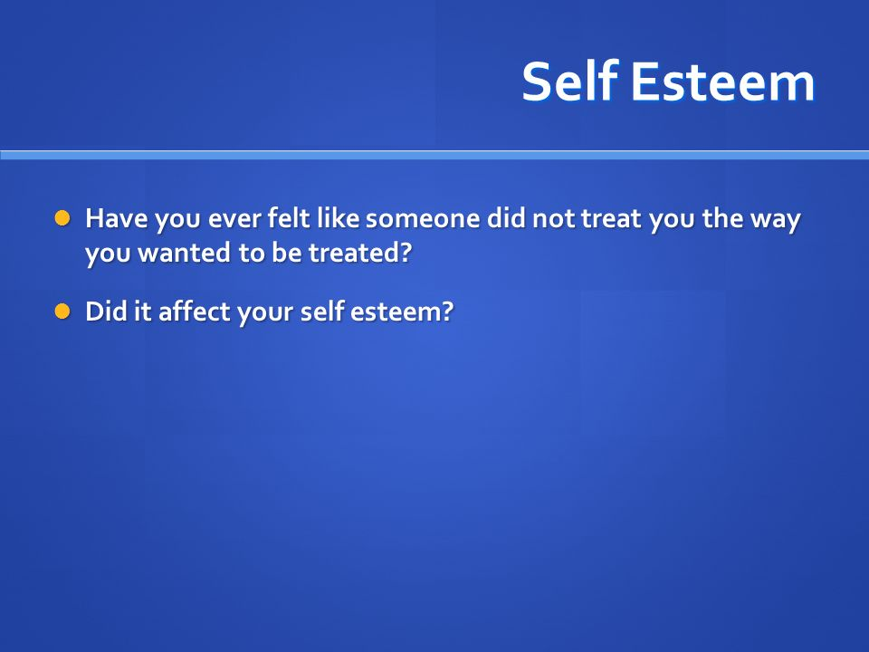 Self Esteem Have you ever felt like someone did not treat you the way you wanted to be treated.