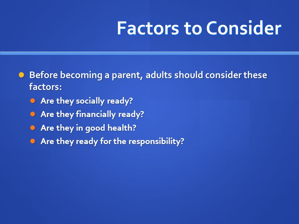 Factors to Consider Before becoming a parent, adults should consider these factors: Are they socially ready