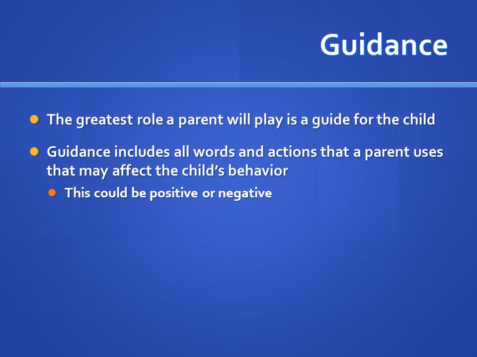 Guidance The greatest role a parent will play is a guide for the child