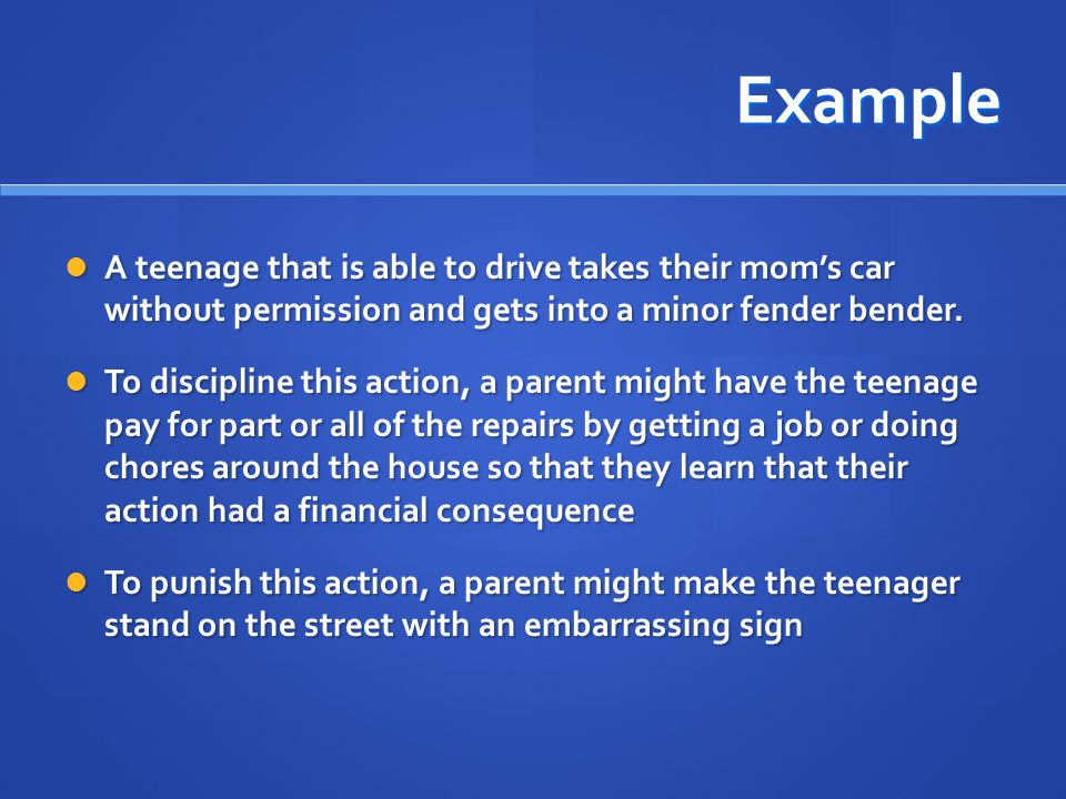 Example A teenage that is able to drive takes their mom's car without permission and gets into a minor fender bender.