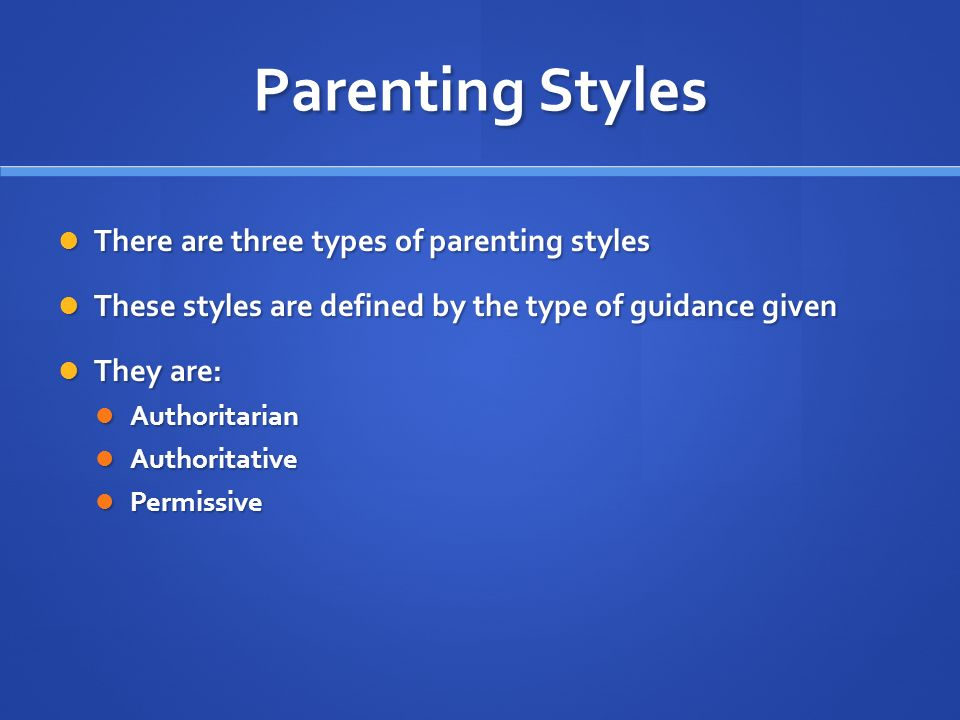 Parenting Styles There are three types of parenting styles