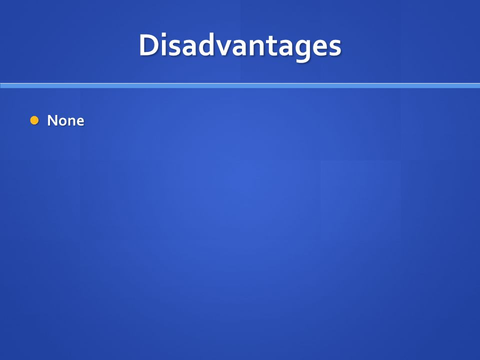 Disadvantages None