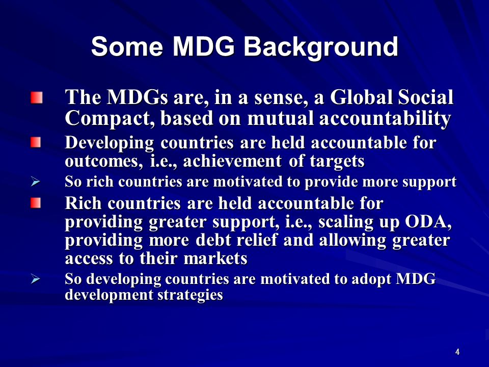 Some MDG Background The MDGs are, in a sense, a Global Social Compact, based on mutual accountability.