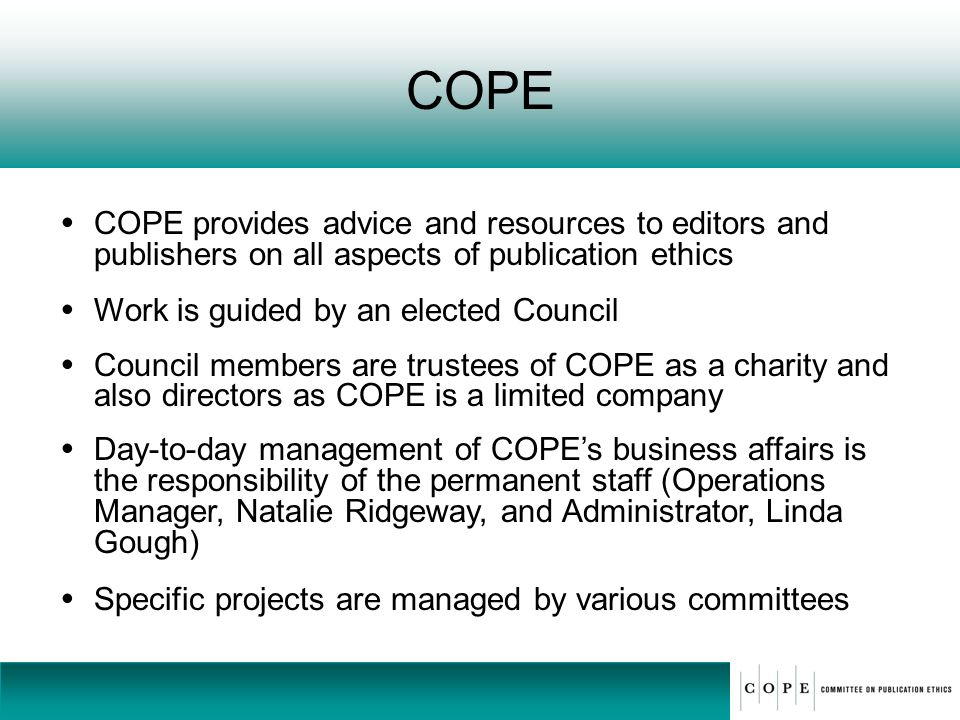 COPE COPE provides advice and resources to editors and publishers on all aspects of publication ethics.