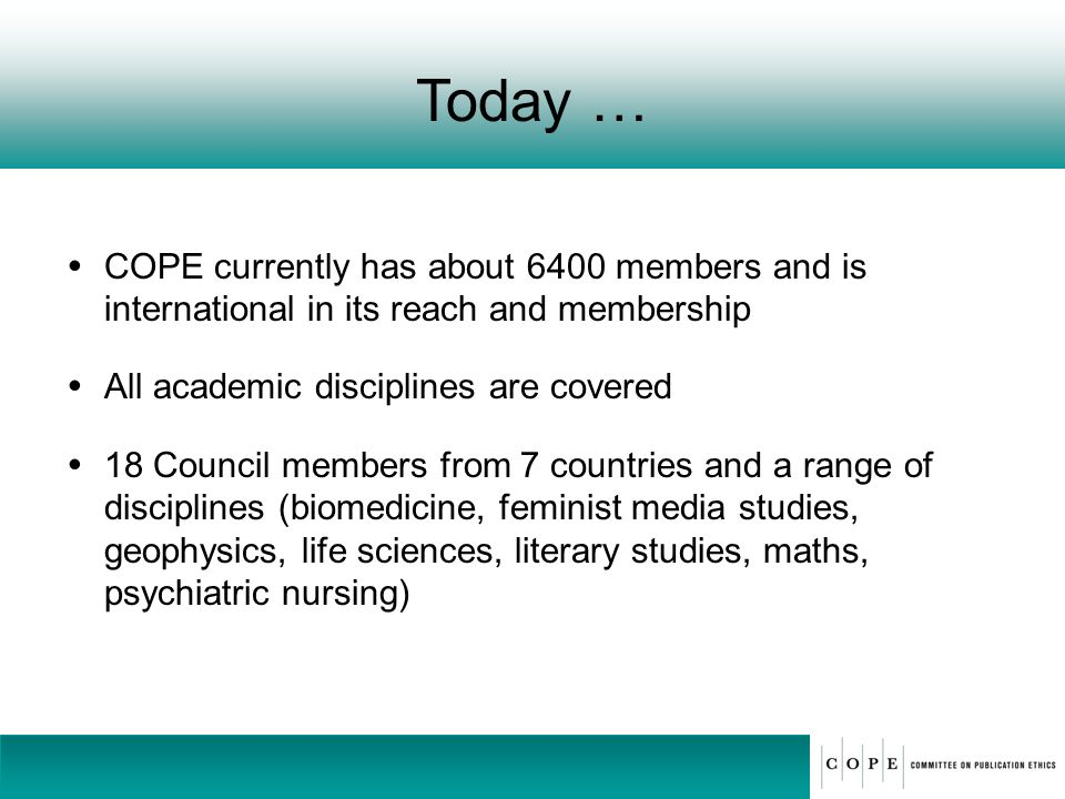 Today … COPE currently has about 6400 members and is international in its reach and membership. All academic disciplines are covered.