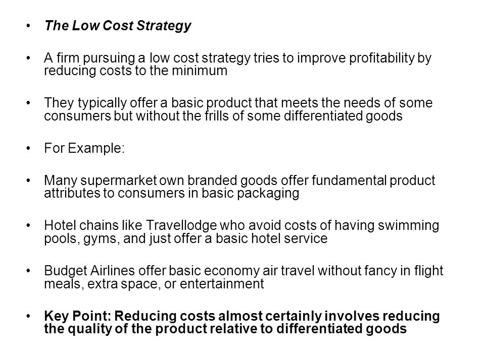 The Low Cost Strategy A firm pursuing a low cost strategy tries to improve profitability by reducing costs to the minimum.