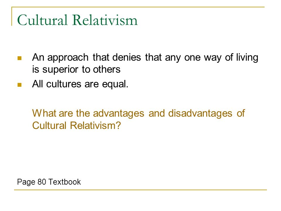 advantages and disadvantages of cultural relativism Is cultural relativism something that should be practiced there are some definite advantages to the idea there are also some disadvantages that would need to be carefully tracked by taking a look at the matter as a whole, we can each implement the parts of this theory that make sense for each of.