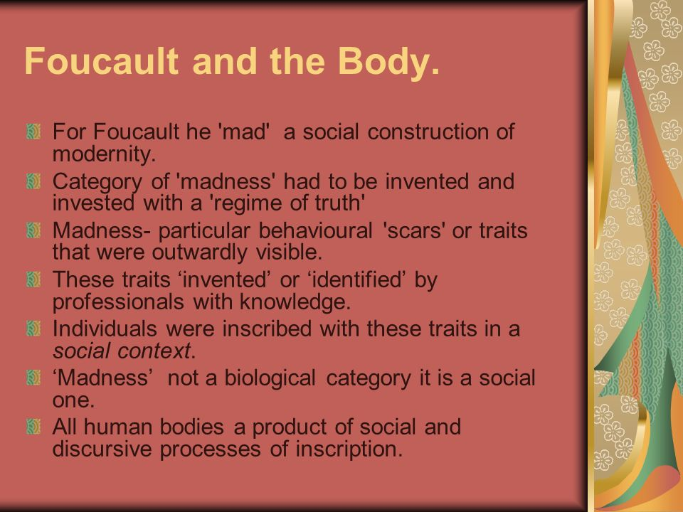 Foucault and the Body. For Foucault he mad a social construction of modernity.