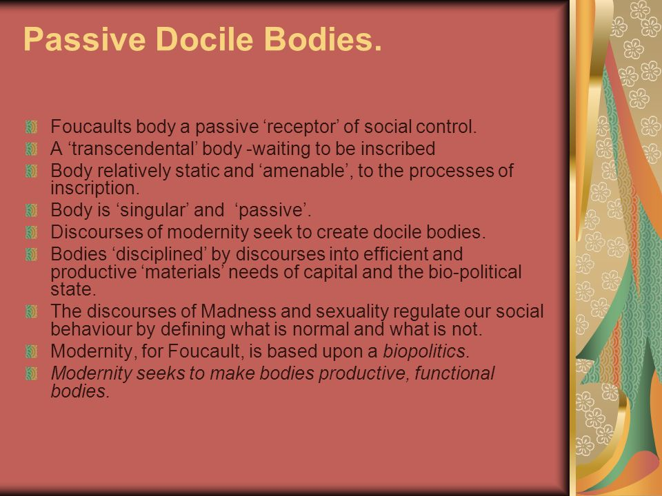 Passive Docile Bodies. Foucaults body a passive 'receptor' of social control. A 'transcendental' body -waiting to be inscribed.