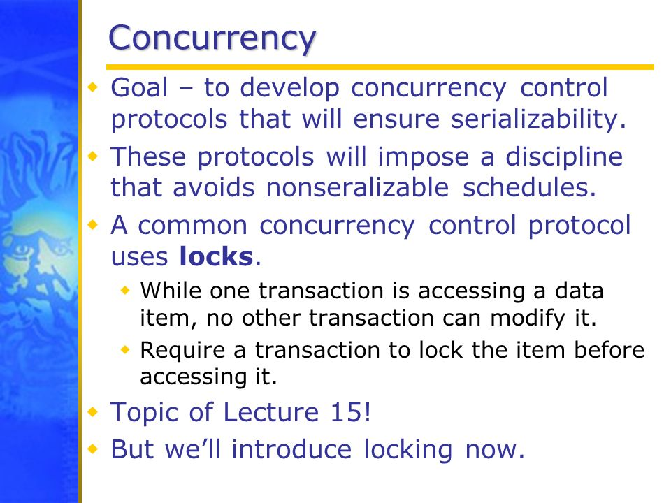 Concurrency Goal – to develop concurrency control protocols that will ensure serializability.