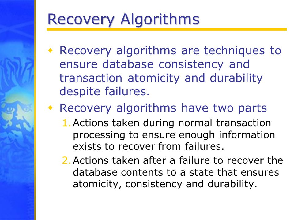 Recovery Algorithms Recovery algorithms are techniques to ensure database consistency and transaction atomicity and durability despite failures.