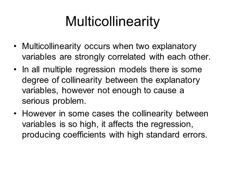 Multicollinearity Multicollinearity occurs when two explanatory variables are strongly correlated with each other.