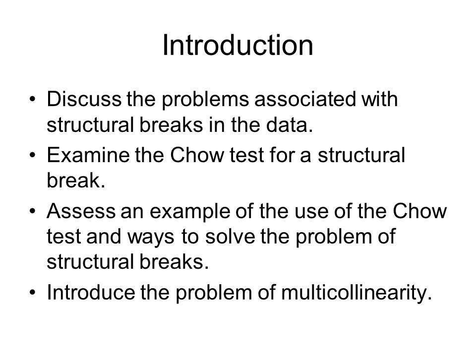 Introduction Discuss the problems associated with structural breaks in the data. Examine the Chow test for a structural break.